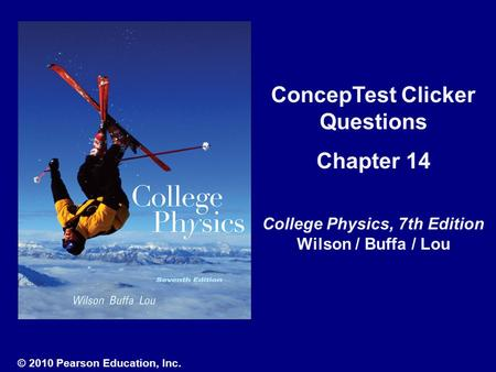 ConcepTest Clicker Questions Chapter 14 College Physics, 7th Edition Wilson / Buffa / Lou © 2010 Pearson Education, Inc.