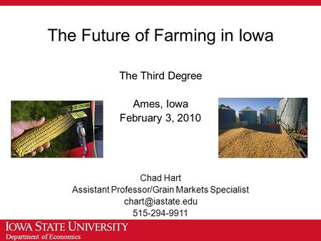 Department of Economics The Future of Farming in Iowa The Third Degree Ames, Iowa February 3, 2010 Chad Hart Assistant Professor/Grain Markets Specialist.