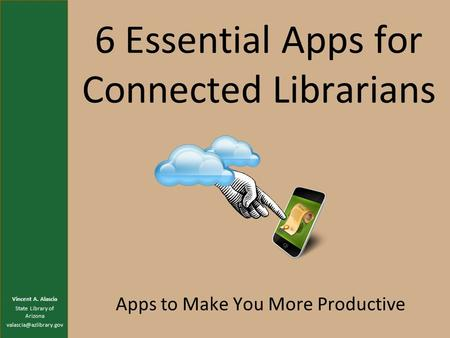 6 Essential Apps for Connected Librarians Apps to Make You More Productive Vincent A. Alascia State Library of Arizona