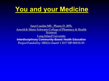 You and your Medicine Janet Landau MS., Pharm.D.,RPh. Arnold & Marie Schwartz College of Pharmacy & Health Sciences Long Island University Interdisciplinary.