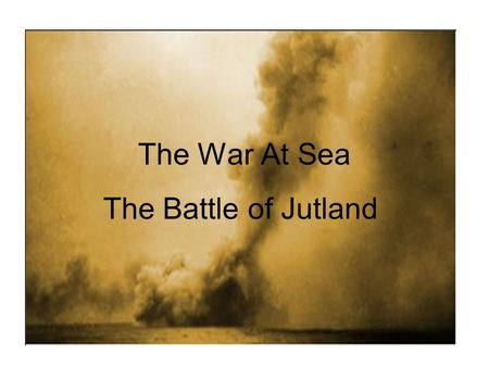 The War At Sea The Battle of Jutland. Why was Britain reluctant to get involved in a War at Sea? As an island, Britain was much more dependent on her.