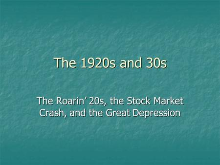 The 1920s and 30s The Roarin' 20s, the Stock Market Crash, and the Great Depression.