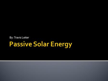 By: Travis Leiter Passive Solar Energy.