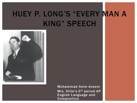 "Muhammad Asim Azeem Mrs. Stite's 3 rd period AP English Language and Composition HUEY P. LONG'S ""EVERY MAN A KING"" SPEECH."