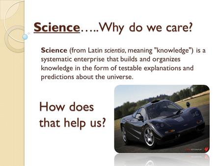 Science…..Why do we care? Science (from Latin scientia, meaning knowledge) is a systematic enterprise that builds and organizes knowledge in the form.