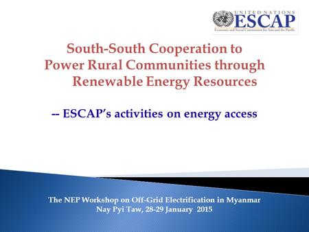 The NEP Workshop on Off-Grid Electrification in Myanmar Nay Pyi Taw, 28-29 January 2015 South-South Cooperation to Power Rural Communities through Renewable.