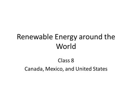 Renewable Energy around the World Class 8 Canada, Mexico, and United States.