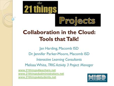 Collaboration in the Cloud: Tools that Talk! Jan Harding, Macomb ISD Dr. Jennifer Parker-Moore, Macomb ISD Interactive Learning Consultants Melissa White,