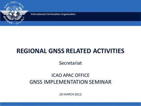 International Civil Aviation Organization REGIONAL GNSS RELATED ACTIVITIES Secretariat ICAO APAC OFFICE GNSS IMPLEMENTATION SEMINAR 26 MARCH 2012.