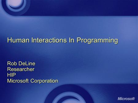 Human Interactions In Programming Rob DeLine ResearcherHIP Microsoft Corporation.