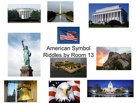 American Symbol Riddles by Room 13. Which symbol of the United States am I? I have been standing for 200 years. I am in Washington D.C. The president.