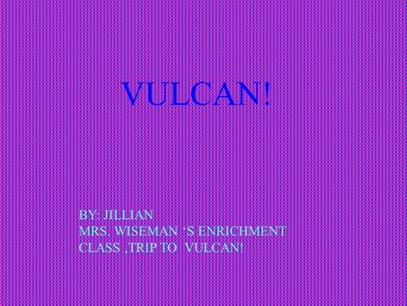 VULCAN! BY: JILLIAN MRS. WISEMAN 'S ENRICHMENT CLASS,TRIP TO VULCAN!