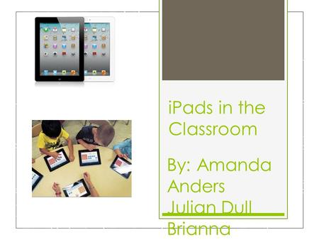 IPads in the Classroom By: Amanda Anders Julian Dull Brianna Melvin Alyssa Moser.