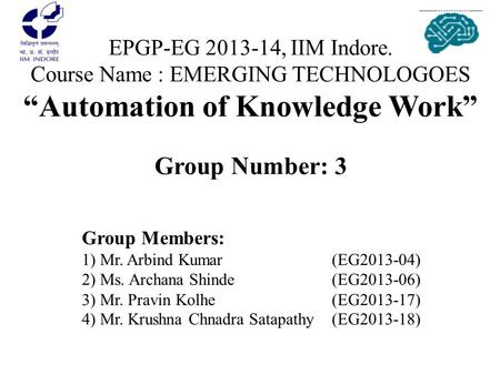 "EPGP-EG 2013-14, IIM Indore. Course Name : EMERGING TECHNOLOGOES ""Automation of Knowledge Work"" Group Number: 3 Group Members: 1) Mr. Arbind Kumar			(EG2013-04)"