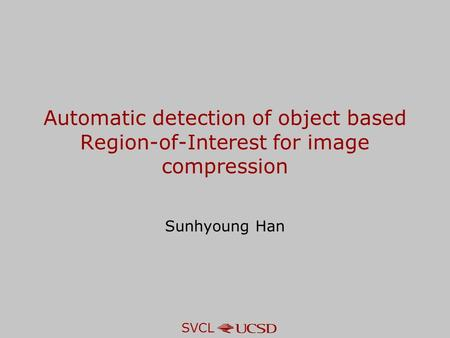 SVCL Automatic detection of object based Region-of-Interest for image compression Sunhyoung Han.