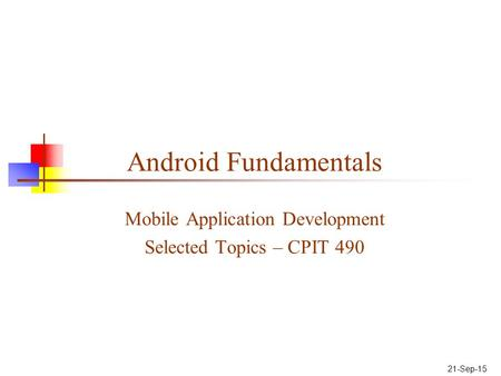Android Fundamentals Mobile Application Development Selected Topics – CPIT 490 21-Sep-15.