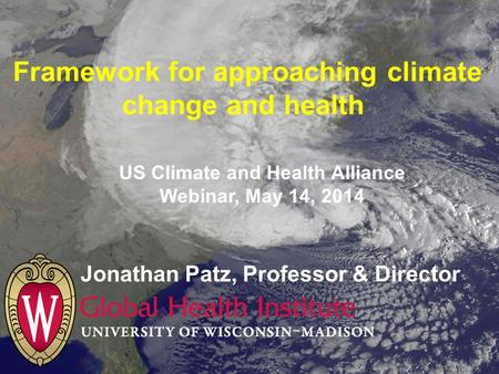 Framework for approaching climate change and health Jonathan Patz, Professor & Director US Climate and Health Alliance Webinar, May 14, 2014.