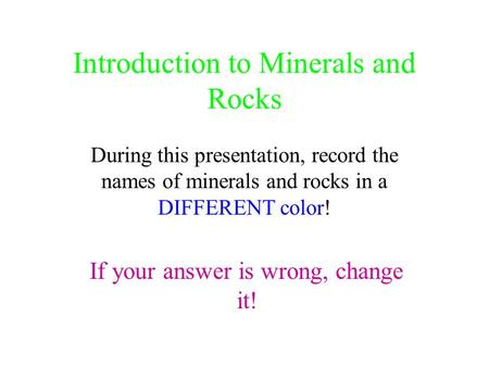 Introduction to Minerals and Rocks During this presentation, record the names of minerals and rocks in a DIFFERENT color! If your answer is wrong, change.