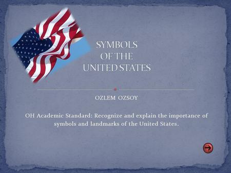 OZLEM OZSOY OH Academic Standard: Recognize and explain the importance of symbols and landmarks of the United States.