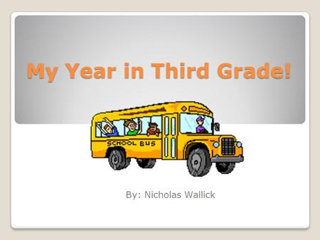 My Year in Third Grade! By: Nicholas Wallick. About ME! My name is Nicholas Wallick. I am 9 year's old. I think third Grade was fantastic!
