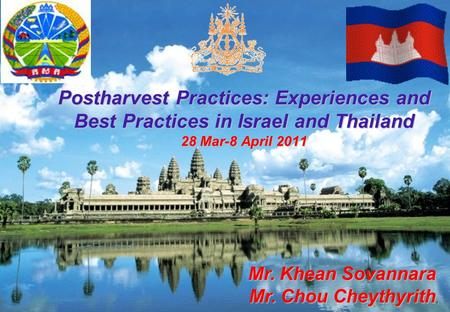 1 Postharvest Practices: Experiences and Best Practices in Israel and Thailand 28 Mar-8 April 2011 Mr. Khean Sovannara Mr. Chou Cheythyrith, Mr. Chou Cheythyrith,