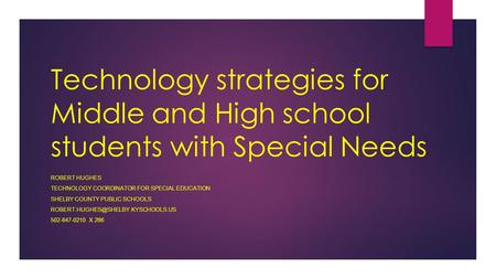 Technology strategies for Middle and High school students with Special Needs ROBERT HUGHES TECHNOLOGY COORDINATOR FOR SPECIAL EDUCATION SHELBY COUNTY PUBLIC.