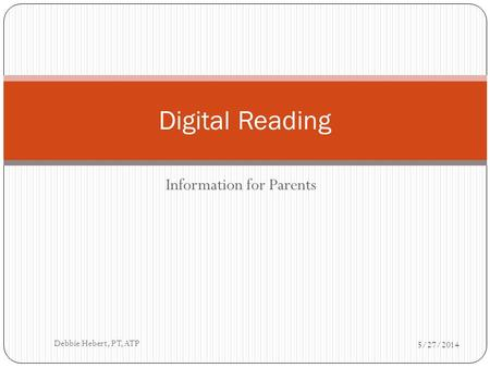 Information for Parents Digital Reading 5/27/2014 Debbie Hebert, PT, ATP.