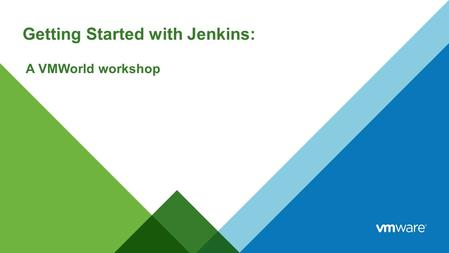 Getting Started with Jenkins: A VMWorld workshop.