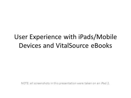 User Experience with <strong>iPads</strong>/Mobile Devices and VitalSource eBooks NOTE: all screenshots in this presentation were taken on an <strong>iPad</strong> 2.