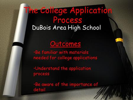 The College Application Process DuBois Area High School Outcomes Be familiar with materials needed for college applications Understand the application.