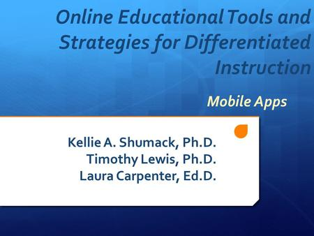 Online Educational Tools and Strategies for Differentiated Instruction Kellie A. Shumack, Ph.D. Timothy Lewis, Ph.D. Laura Carpenter, Ed.D. Mobile Apps.
