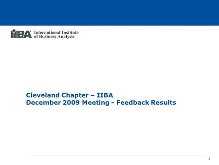 1 Cleveland Chapter IIBA Meeting Feedback Results Cleveland Chapter – IIBA December 2009 Meeting - Feedback Results.