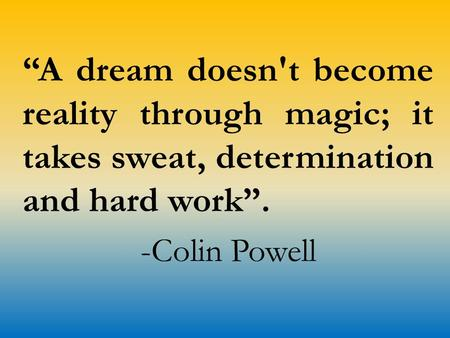 """A dream doesn't become reality through magic; it takes sweat, determination and hard work"". -Colin Powell."