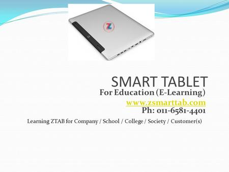 SMART TABLET For Education (E-Learning) www.zsmarttab.com www.zsmarttab.com Ph: 011-6581-4401 Learning ZTAB for Company / School / College / Society /