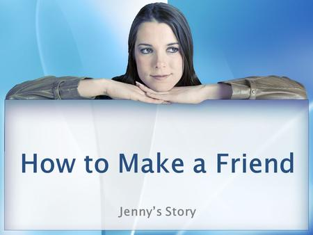 How to Make a Friend Jenny's Story. How to set up this PPT I would recommend doing role playing of making a friend in a counselor's office or lunch bunch.