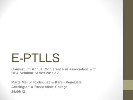 E-PTLLS Consortium Annual Conference in association with HEA Seminar Series 2011-12 Marta Menor Rodriguez & Karen Veneziale Accrington & Rossendale College.