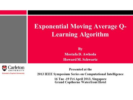 Exponential Moving Average Q- Learning Algorithm By Mostafa D. Awheda Howard M. Schwartz Presented at the 2013 IEEE Symposium Series on Computational Intelligence.