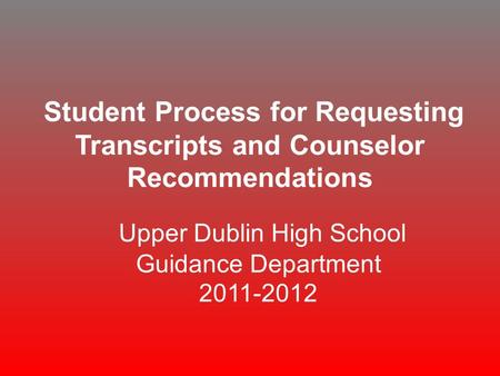 Student Process for Requesting Transcripts and Counselor Recommendations Upper Dublin High School Guidance Department 2011-2012.