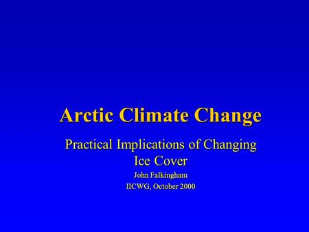 Arctic Climate Change Practical Implications of Changing Ice Cover John Falkingham IICWG, October 2000.