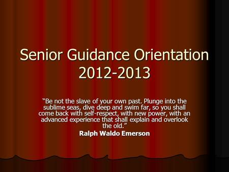 "Senior Guidance Orientation 2012-2013 ""Be not the slave of your own past. Plunge into the sublime seas, dive deep and swim far, so you shall come back."