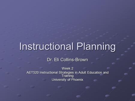 Instructional Planning Dr. Eli Collins-Brown Week 2 AET520 Instructional Strategies in Adult Education and Training University of Phoenix.