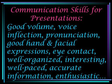 Communication Skills for Presentations: Good volume, voice inflection, pronunciation, good hand & facial expressions, eye contact, well-organized, interesting,