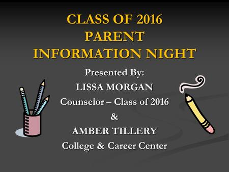 CLASS OF 2016 PARENT INFORMATION NIGHT Presented By: LISSA MORGAN Counselor – Class of 2016 & AMBER TILLERY College & Career Center.
