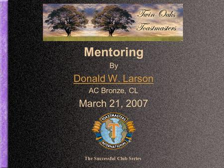Mentoring By Donald W. Larson AC Bronze, CL March 21, 2007 The Successful Club Series.