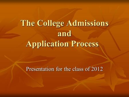 The College Admissions and Application Process Presentation for the class of 2012.