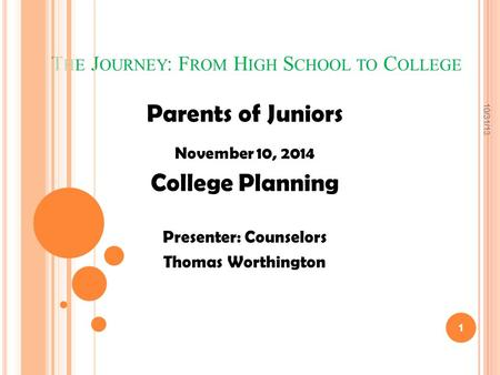 T HE J OURNEY : F ROM H IGH S CHOOL TO C OLLEGE Parents of Juniors November 10, 2014 College Planning Presenter: Counselors Thomas Worthington 1 10/31/13.