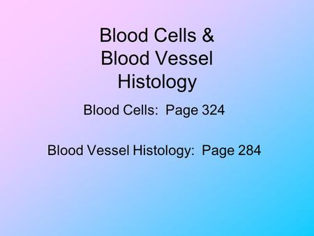 Blood Cells & Blood Vessel Histology Blood Cells: Page 324 Blood Vessel Histology: Page 284.