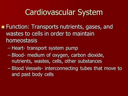 Cardiovascular System Function: Transports nutrients, gases, and wastes to cells in order to maintain homeostasis Function: Transports nutrients, gases,