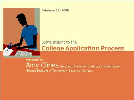 February 17, 2009 presented by Amy Clines, Assistant Director of Undergraduate Admission Georgia Institute of Technology, Savannah Campus Some insight.