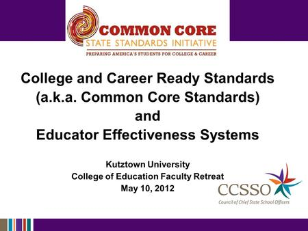 College and Career Ready Standards (a.k.a. Common Core Standards) and Educator Effectiveness Systems Kutztown University College of Education Faculty Retreat.